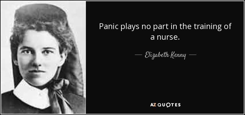 Panic plays no part in the training of a nurse. - Elizabeth Kenny