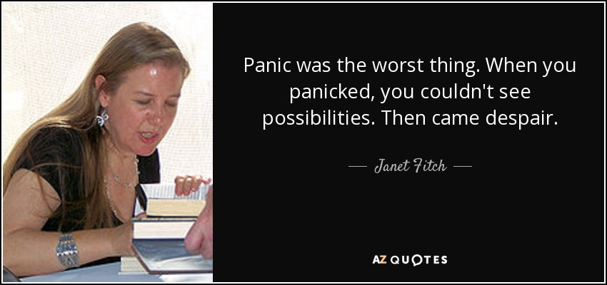 Panic was the worst thing. When you panicked, you couldn't see possibilities. Then came despair. - Janet Fitch