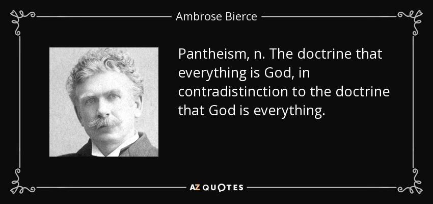 Pantheism, n. The doctrine that everything is God, in contradistinction to the doctrine that God is everything. - Ambrose Bierce