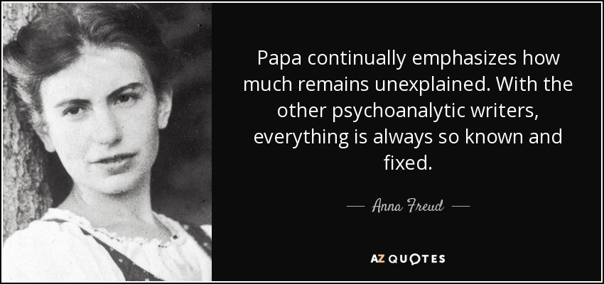 Papa continually emphasizes how much remains unexplained. With the other psychoanalytic writers, everything is always so known and fixed. - Anna Freud