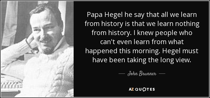 Papa Hegel he say that all we learn from history is that we learn nothing from history. I knew people who can't even learn from what happened this morning. Hegel must have been taking the long view. - John Brunner