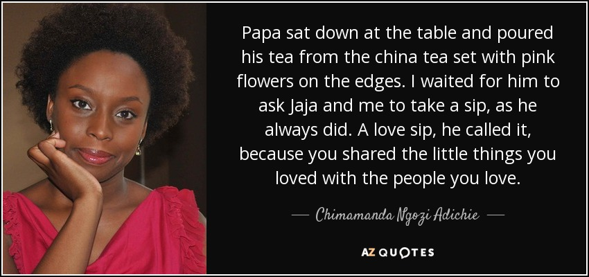 Papa sat down at the table and poured his tea from the china tea set with pink flowers on the edges. I waited for him to ask Jaja and me to take a sip, as he always did. A love sip, he called it, because you shared the little things you loved with the people you love. - Chimamanda Ngozi Adichie