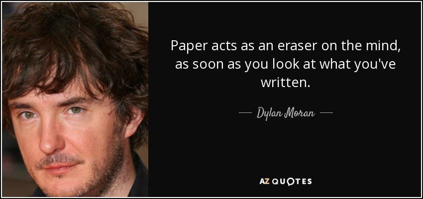 Paper acts as an eraser on the mind, as soon as you look at what you've written. - Dylan Moran