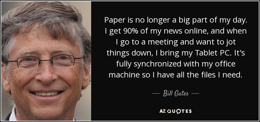 Paper is no longer a big part of my day. I get 90% of my news online, and when I go to a meeting and want to jot things down, I bring my Tablet PC. It's fully synchronized with my office machine so I have all the files I need. - Bill Gates