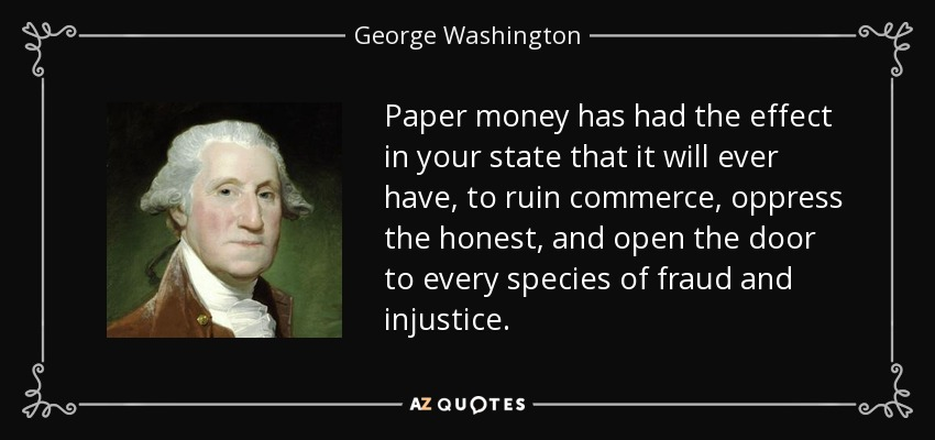 Paper money has had the effect in your state that it will ever have, to ruin commerce, oppress the honest, and open the door to every species of fraud and injustice. - George Washington