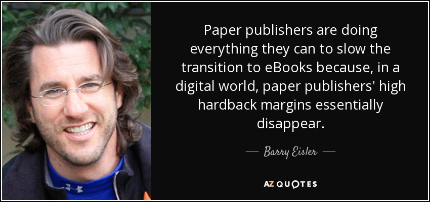Paper publishers are doing everything they can to slow the transition to eBooks because, in a digital world, paper publishers' high hardback margins essentially disappear. - Barry Eisler