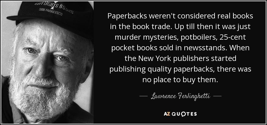 Paperbacks weren't considered real books in the book trade. Up till then it was just murder mysteries, potboilers, 25-cent pocket books sold in newsstands. When the New York publishers started publishing quality paperbacks, there was no place to buy them. - Lawrence Ferlinghetti