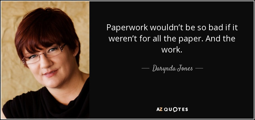 Paperwork wouldn't be so bad if it weren't for all the paper. And the work. - Darynda Jones