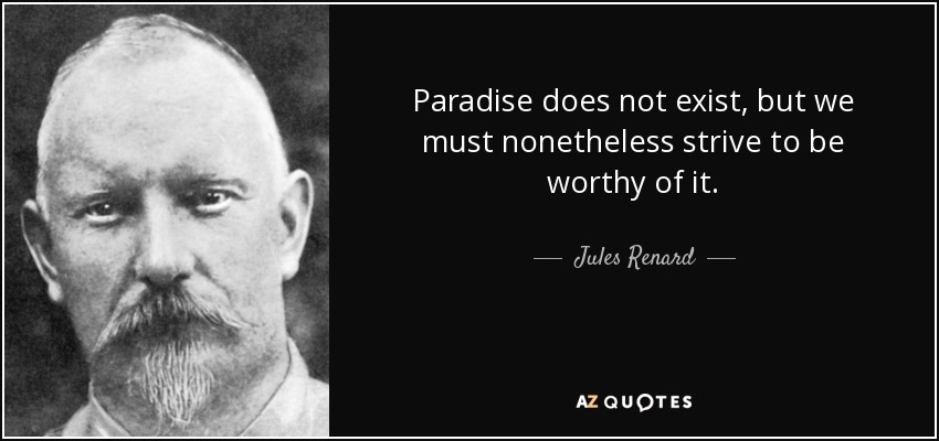 Paradise does not exist, but we must nonetheless strive to be worthy of it. - Jules Renard
