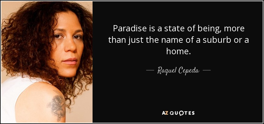 Paradise is a state of being, more than just the name of a suburb or a home. - Raquel Cepeda