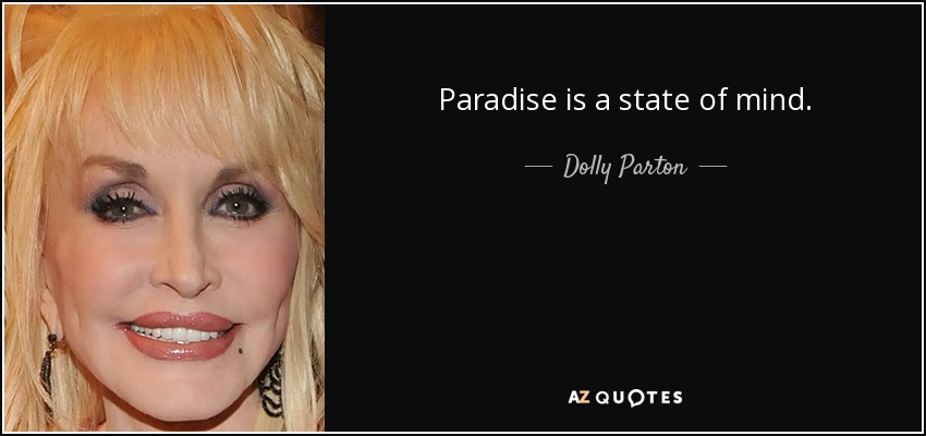 Paradise is a state of mind. - Dolly Parton