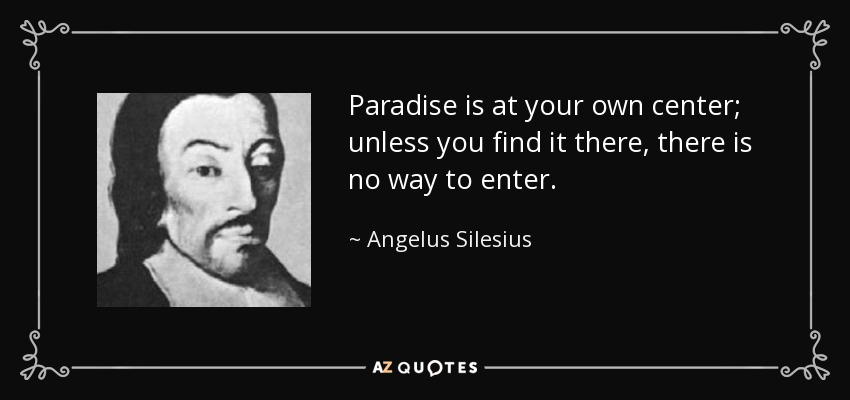Paradise is at your own center; unless you find it there, there is no way to enter. - Angelus Silesius