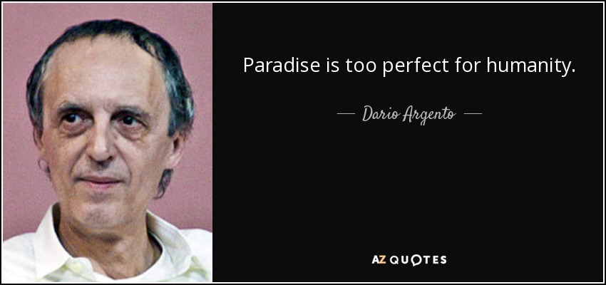Paradise is too perfect for humanity. - Dario Argento