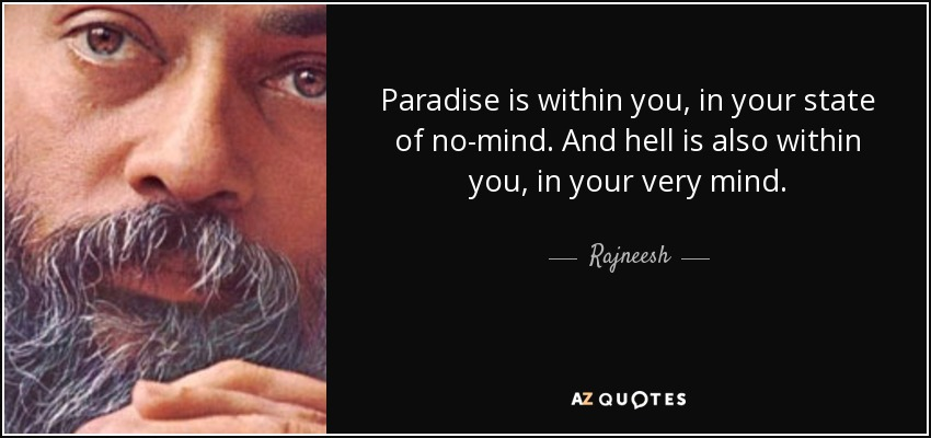 Paradise is within you, in your state of no-mind. And hell is also within you, in your very mind. - Rajneesh