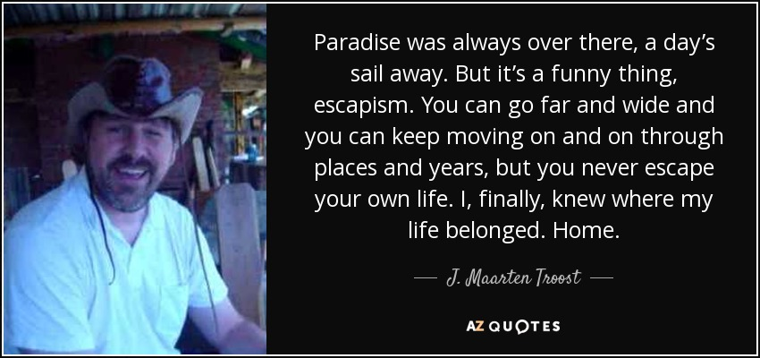Paradise was always over there, a day's sail away. But it's a funny thing, escapism. You can go far and wide and you can keep moving on and on through places and years, but you never escape your own life. I, finally, knew where my life belonged. Home. - J. Maarten Troost