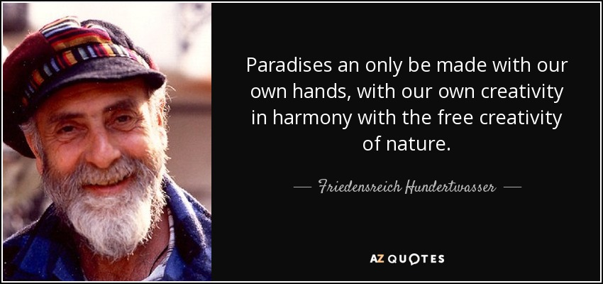 Paradises an only be made with our own hands, with our own creativity in harmony with the free creativity of nature. - Friedensreich Hundertwasser