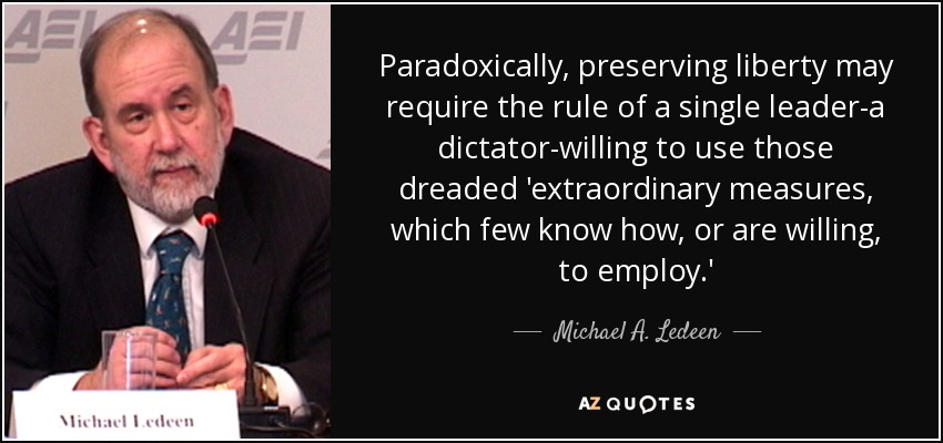 Paradoxically, preserving liberty may require the rule of a single leader-a dictator-willing to use those dreaded 'extraordinary measures, which few know how, or are willing, to employ.' - Michael A. Ledeen