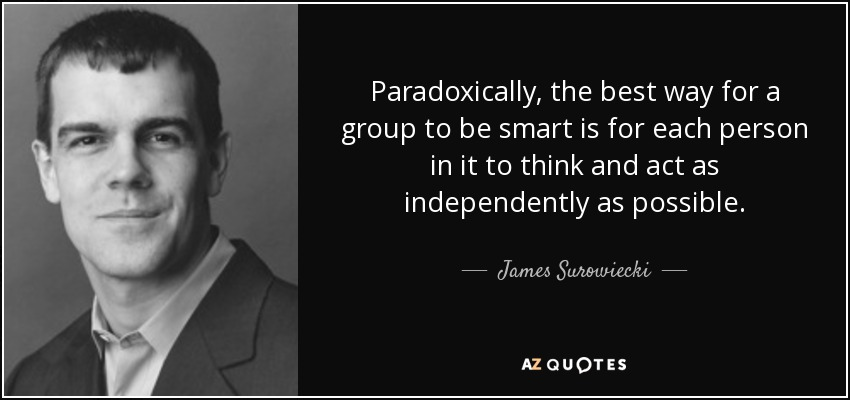 Paradoxically, the best way for a group to be smart is for each person in it to think and act as independently as possible. - James Surowiecki