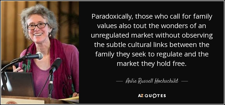 Paradoxically, those who call for family values also tout the wonders of an unregulated market without observing the subtle cultural links between the family they seek to regulate and the market they hold free. - Arlie Russell Hochschild