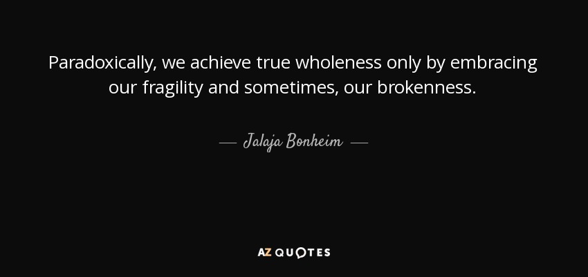 Paradoxically, we achieve true wholeness only by embracing our fragility and sometimes, our brokenness. - Jalaja Bonheim