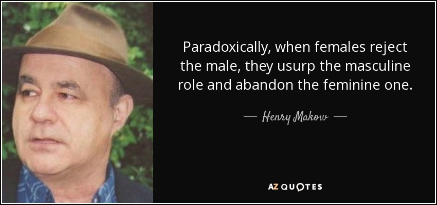 Paradoxically, when females reject the male, they usurp the masculine role and abandon the feminine one. - Henry Makow