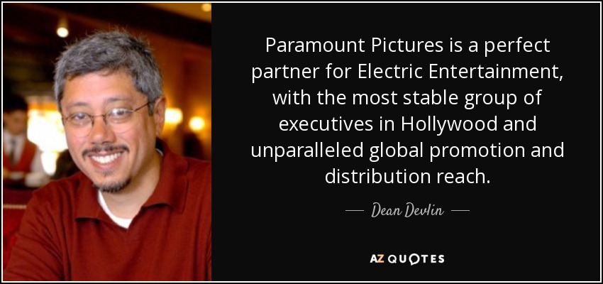 Paramount Pictures is a perfect partner for Electric Entertainment, with the most stable group of executives in Hollywood and unparalleled global promotion and distribution reach. - Dean Devlin