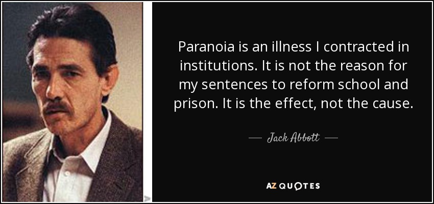 Paranoia is an illness I contracted in institutions. It is not the reason for my sentences to reform school and prison. It is the effect, not the cause. - Jack Abbott