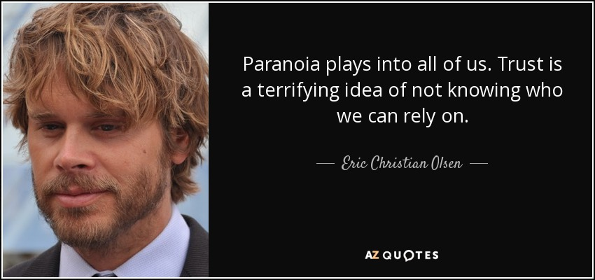 Paranoia plays into all of us. Trust is a terrifying idea of not knowing who we can rely on. - Eric Christian Olsen