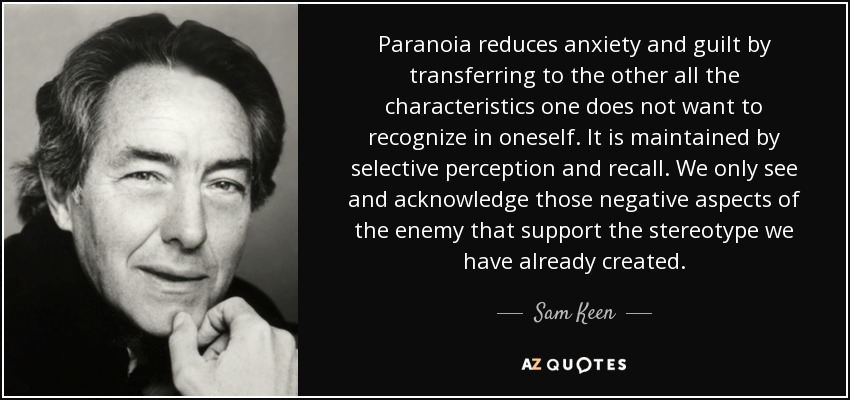 Paranoia reduces anxiety and guilt by transferring to the other all the characteristics one does not want to recognize in oneself. It is maintained by selective perception and recall. We only see and acknowledge those negative aspects of the enemy that support the stereotype we have already created. - Sam Keen