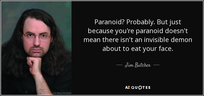 Paranoid? Probably. But just because you're paranoid doesn't mean there isn't an invisible demon about to eat your face. - Jim Butcher