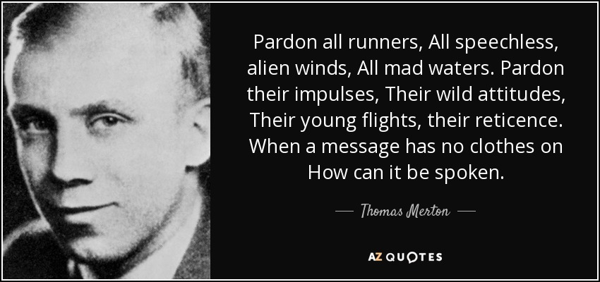 Pardon all runners, All speechless, alien winds, All mad waters. Pardon their impulses, Their wild attitudes, Their young flights, their reticence. When a message has no clothes on How can it be spoken. - Thomas Merton