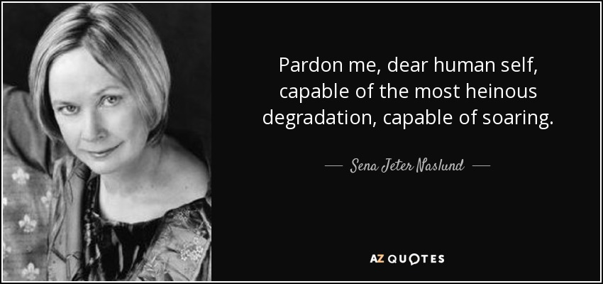 Pardon me, dear human self, capable of the most heinous degradation, capable of soaring. - Sena Jeter Naslund