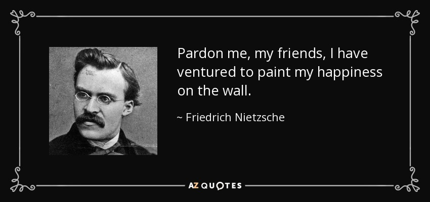 Pardon me, my friends, I have ventured to paint my happiness on the wall. - Friedrich Nietzsche