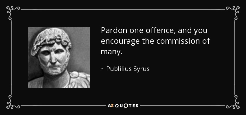 Pardon one offence, and you encourage the commission of many. - Publilius Syrus
