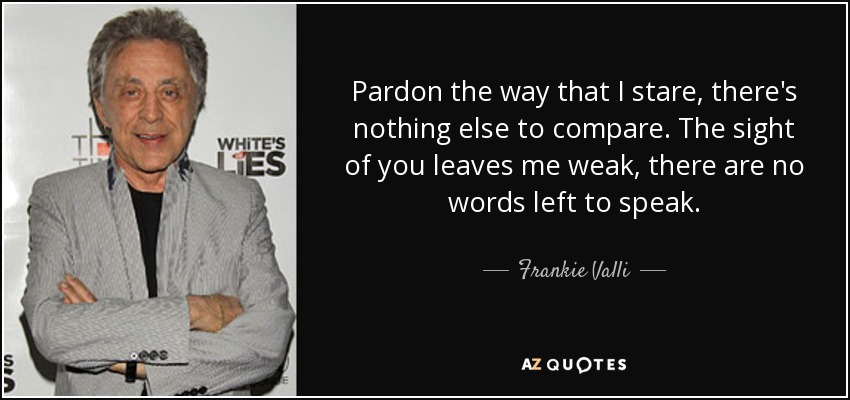 Pardon the way that I stare, there's nothing else to compare. The sight of you leaves me weak, there are no words left to speak. - Frankie Valli