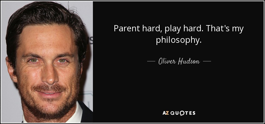 Parent hard, play hard. That's my philosophy. - Oliver Hudson