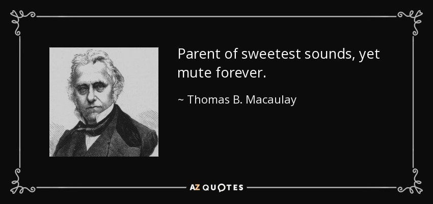 Parent of sweetest sounds, yet mute forever. - Thomas B. Macaulay