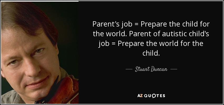 Parent's job = Prepare the child for the world. Parent of autistic child's job = Prepare the world for the child. - Stuart Duncan