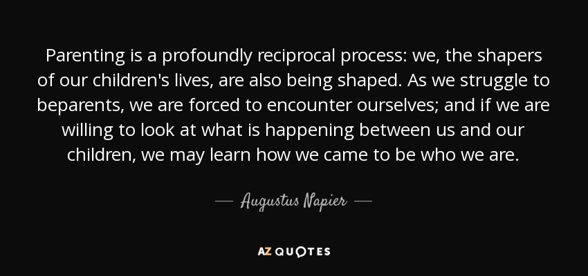 Parenting is a profoundly reciprocal process: we, the shapers of our children's lives, are also being shaped. As we struggle to beparents, we are forced to encounter ourselves; and if we are willing to look at what is happening between us and our children, we may learn how we came to be who we are. - Augustus Napier