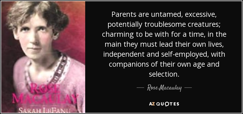 Parents are untamed, excessive, potentially troublesome creatures; charming to be with for a time, in the main they must lead their own lives, independent and self-employed, with companions of their own age and selection. - Rose Macaulay