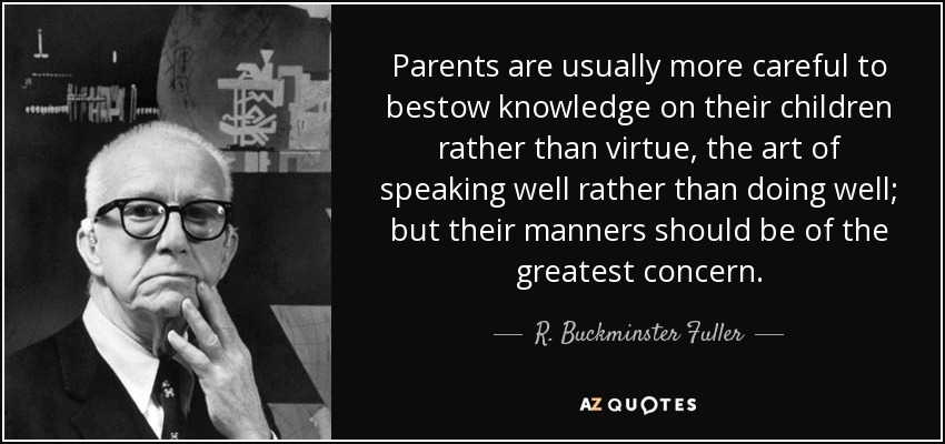 Parents are usually more careful to bestow knowledge on their children rather than virtue, the art of speaking well rather than doing well; but their manners should be of the greatest concern. - R. Buckminster Fuller