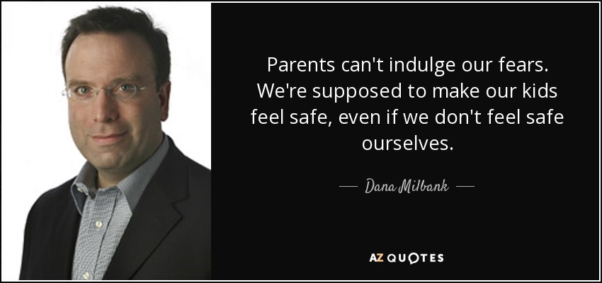 Parents can't indulge our fears. We're supposed to make our kids feel safe, even if we don't feel safe ourselves. - Dana Milbank