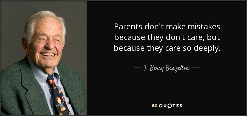 Parents don't make mistakes because they don't care, but because they care so deeply. - T. Berry Brazelton