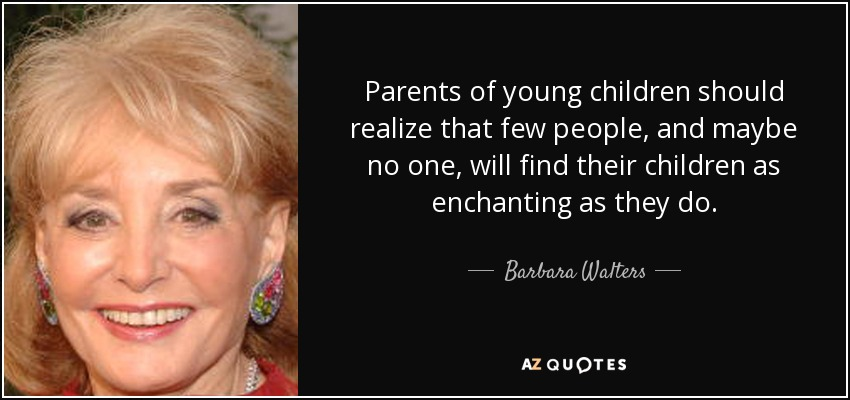 Parents of young children should realize that few people, and maybe no one, will find their children as enchanting as they do. - Barbara Walters