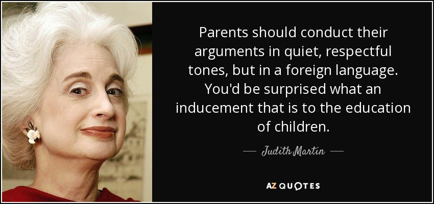 Parents should conduct their arguments in quiet, respectful tones, but in a foreign language. You'd be surprised what an inducement that is to the education of children. - Judith Martin