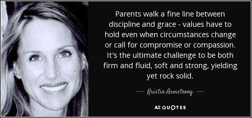 Parents walk a fine line between discipline and grace - values have to hold even when circumstances change or call for compromise or compassion. It's the ultimate challenge to be both firm and fluid, soft and strong, yielding yet rock solid. - Kristin Armstrong