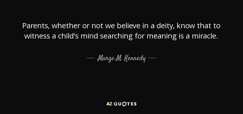 Parents, whether or not we believe in a deity, know that to witness a child's mind searching for meaning is a miracle. - Marge M. Kennedy