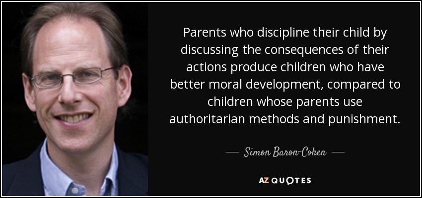 Parents who discipline their child by discussing the consequences of their actions produce children who have better moral development , compared to children whose parents use authoritarian methods and punishment. - Simon Baron-Cohen