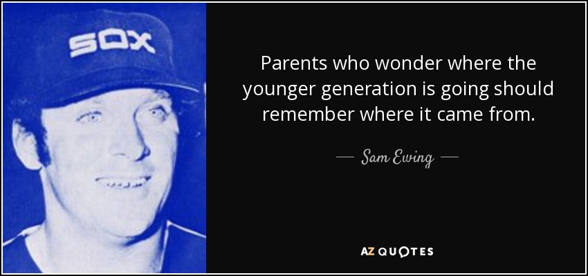 Parents who wonder where the younger generation is going should remember where it came from. - Sam Ewing