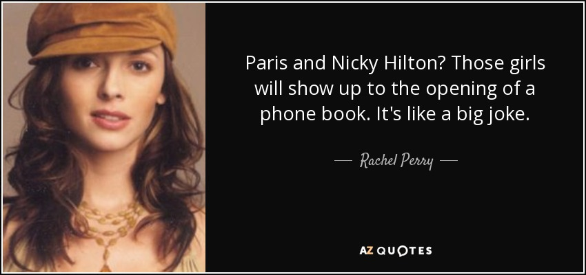 Paris and Nicky Hilton? Those girls will show up to the opening of a phone book. It's like a big joke. - Rachel Perry